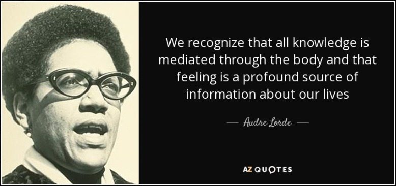 Audre Lorde- Knowledge is mediated through the body